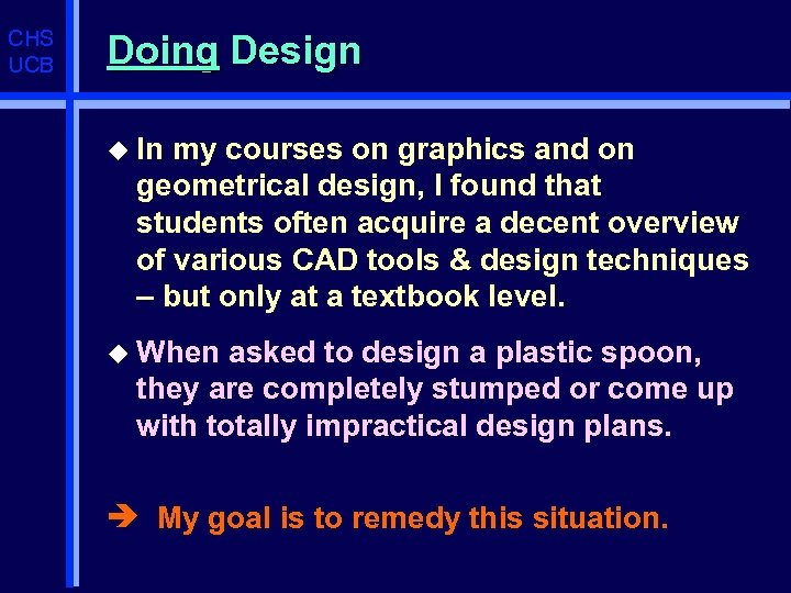 CHS UCB Doing Design u In my courses on graphics and on geometrical design,