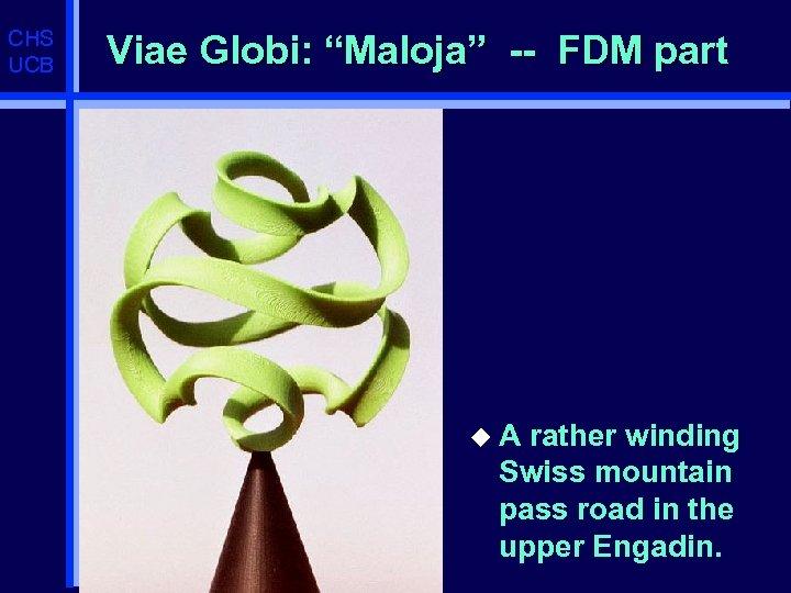 "CHS UCB Viae Globi: ""Maloja"" -- FDM part u. A rather winding Swiss mountain"