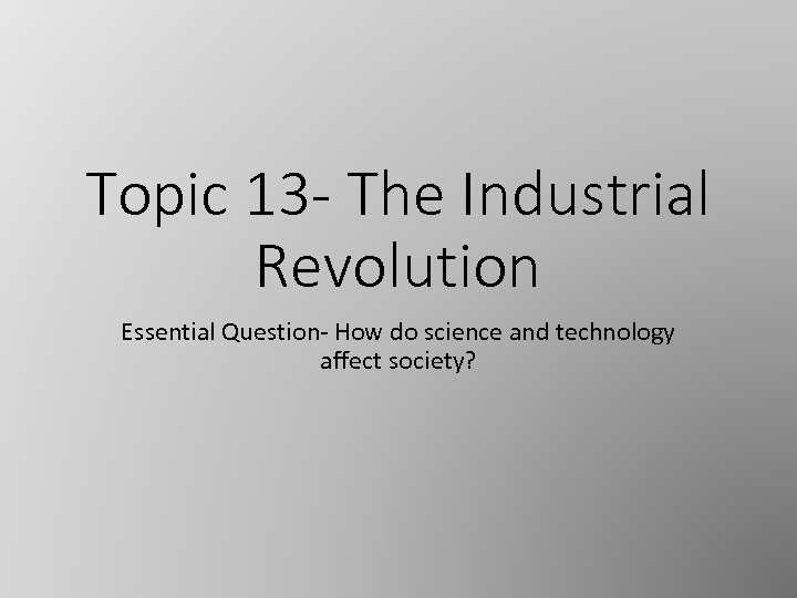 Topic 13 - The Industrial Revolution Essential Question- How do science and technology affect