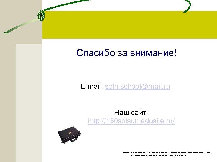 Спасибо за внимание! E-mail: soln. school@mail. ru Наш сайт: http: //150 solsun. edusite. ru/