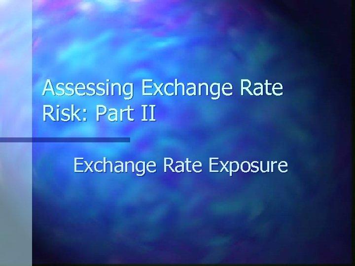 Assessing Exchange Rate Risk: Part II Exchange Rate Exposure
