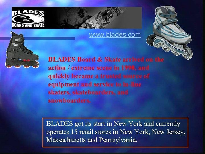 www. blades. com BLADES Board & Skate arrived on the action / extreme scene