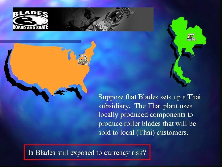 Suppose that Blades sets up a Thai subsidiary. The Thai plant uses locally produced