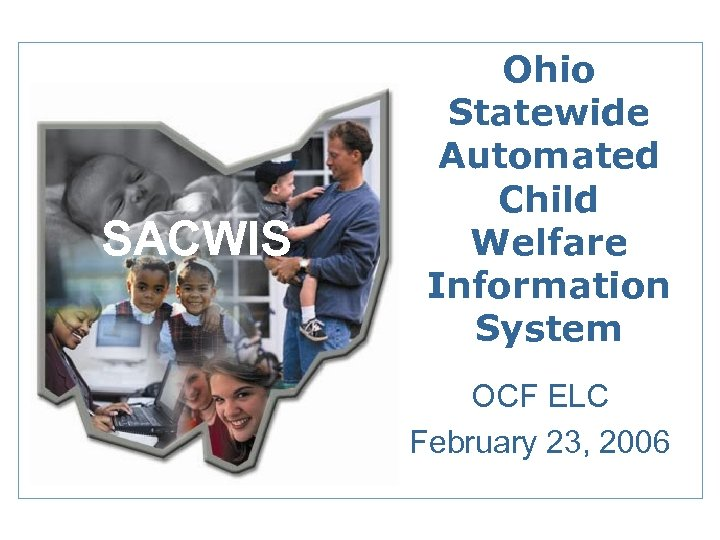 SACWIS Ohio Statewide Automated Child Welfare Information System OCF ELC February 23, 2006