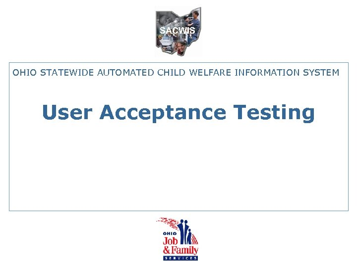 SACWIS OHIO STATEWIDE AUTOMATED CHILD WELFARE INFORMATION SYSTEM User Acceptance Testing