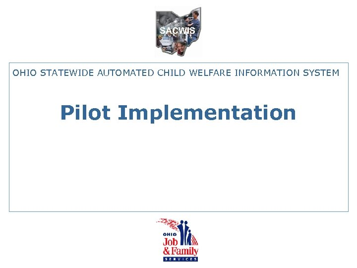 SACWIS OHIO STATEWIDE AUTOMATED CHILD WELFARE INFORMATION SYSTEM Pilot Implementation