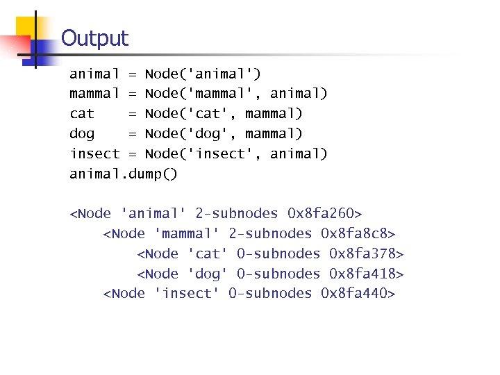 Output animal = Node('animal') mammal = Node('mammal', animal) cat = Node('cat', mammal) dog =