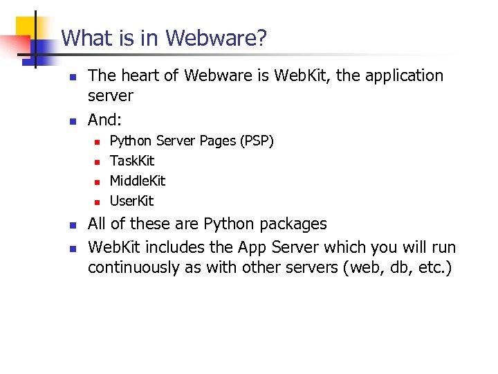 What is in Webware? n n The heart of Webware is Web. Kit, the