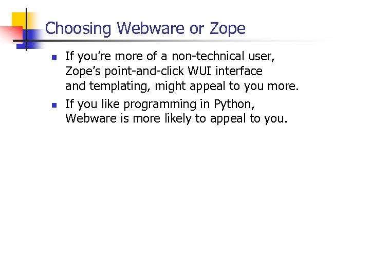 Choosing Webware or Zope n n If you're more of a non-technical user, Zope's
