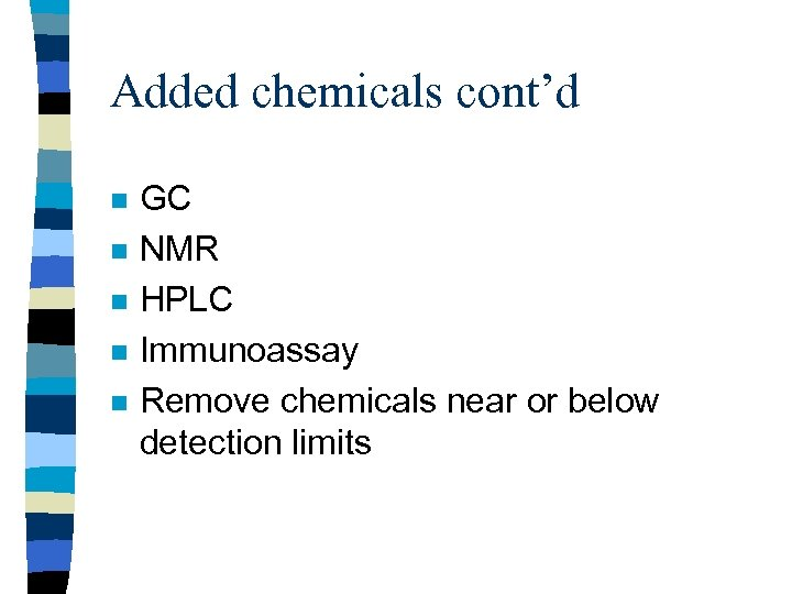 Added chemicals cont'd n n n GC NMR HPLC Immunoassay Remove chemicals near or