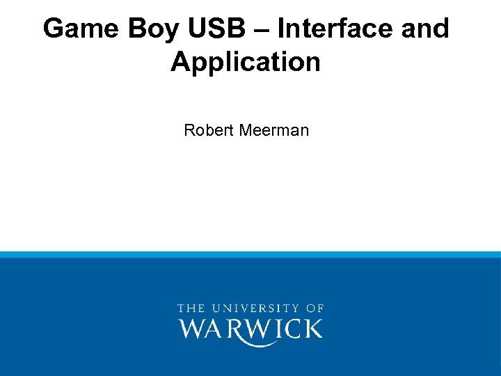 Game Boy USB – Interface and Application Robert Meerman