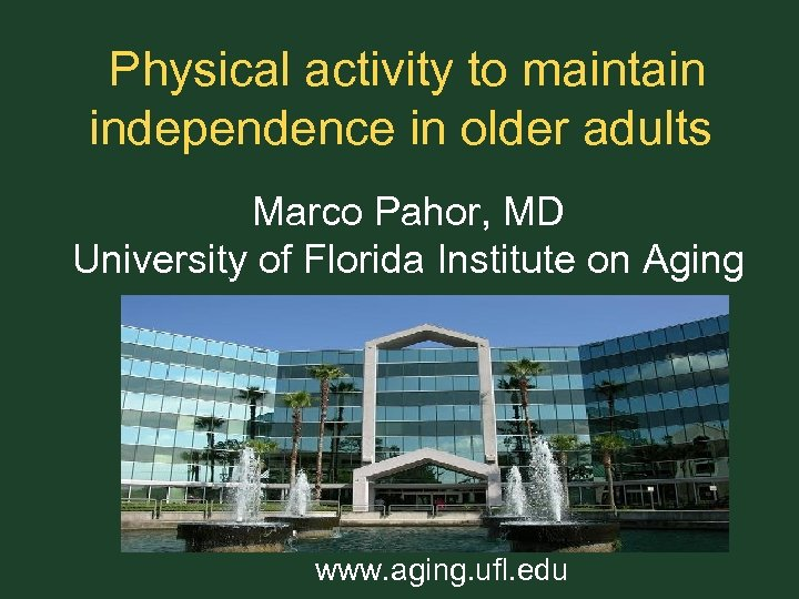 Physical activity to maintain independence in older adults Marco Pahor, MD University of Florida