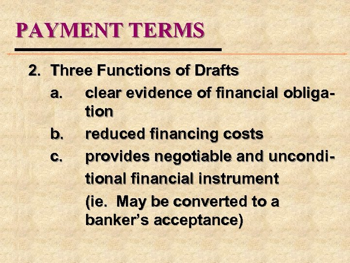 PAYMENT TERMS 2. Three Functions of Drafts a. clear evidence of financial obligation b.