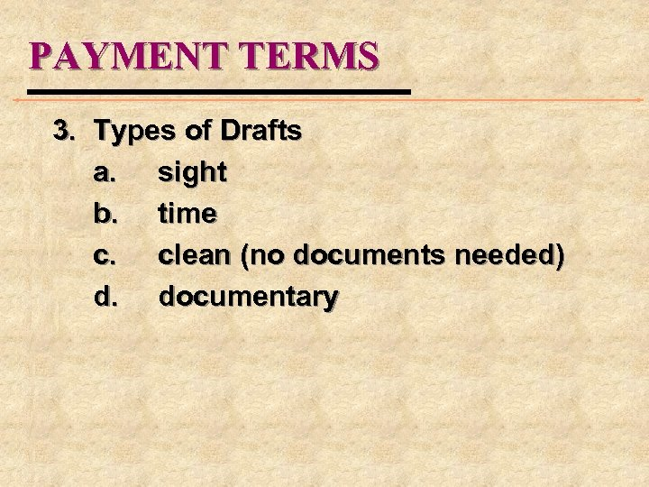 PAYMENT TERMS 3. Types of Drafts a. sight b. time c. clean (no documents