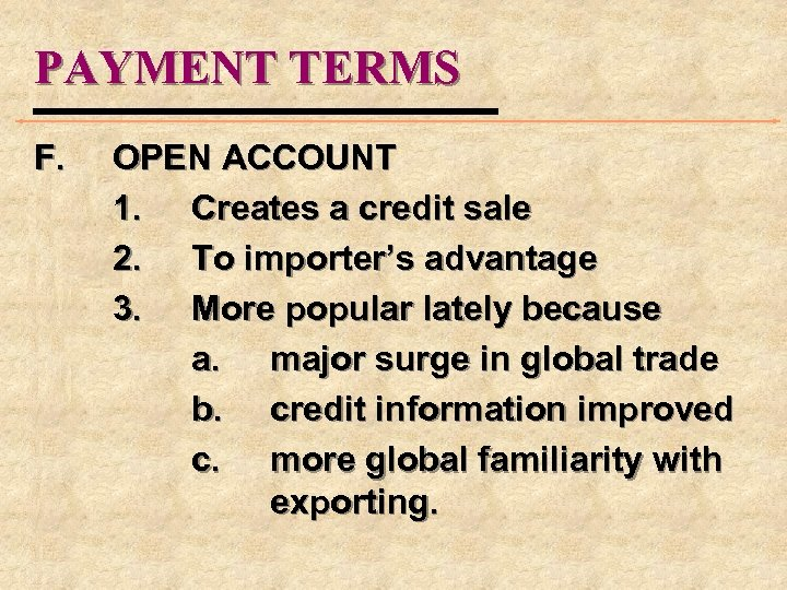 PAYMENT TERMS F. OPEN ACCOUNT 1. Creates a credit sale 2. To importer's advantage