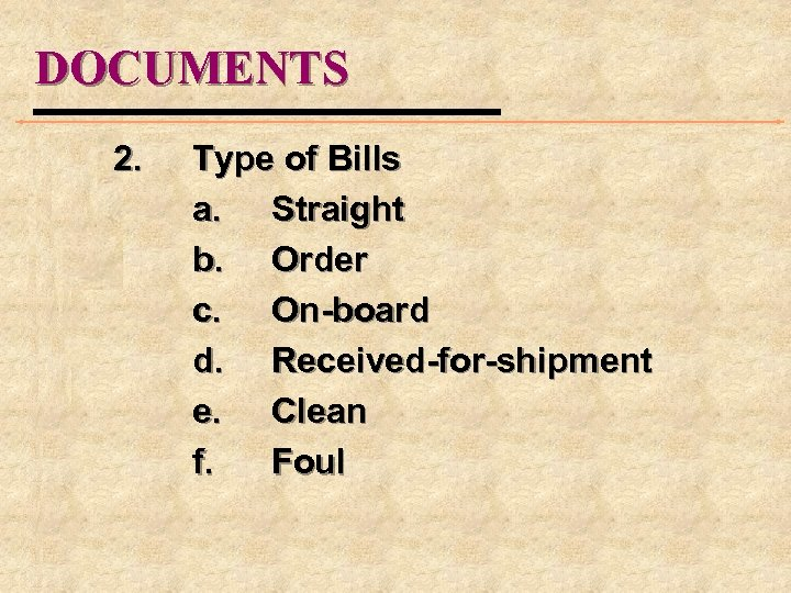 DOCUMENTS 2. Type of Bills a. Straight b. Order c. On-board d. Received-for-shipment e.