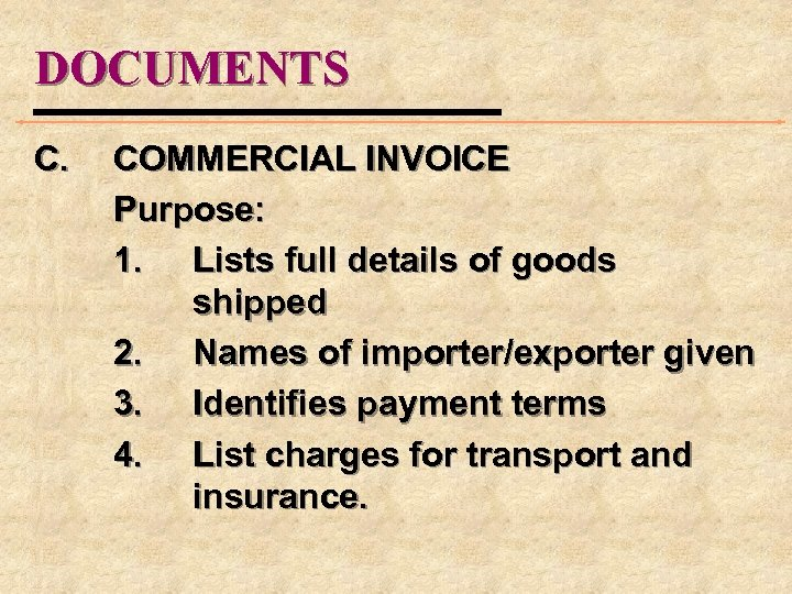 DOCUMENTS C. COMMERCIAL INVOICE Purpose: 1. Lists full details of goods shipped 2. Names