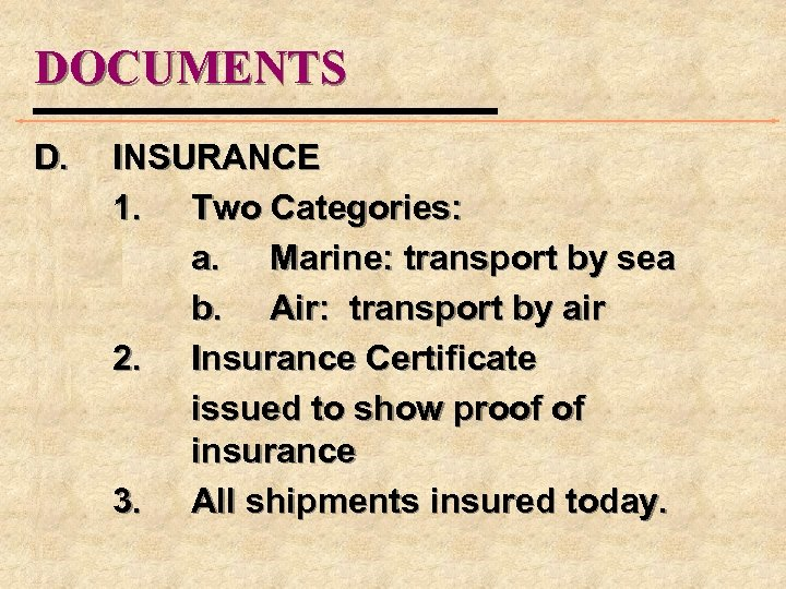 DOCUMENTS D. INSURANCE 1. Two Categories: a. Marine: transport by sea b. Air: transport