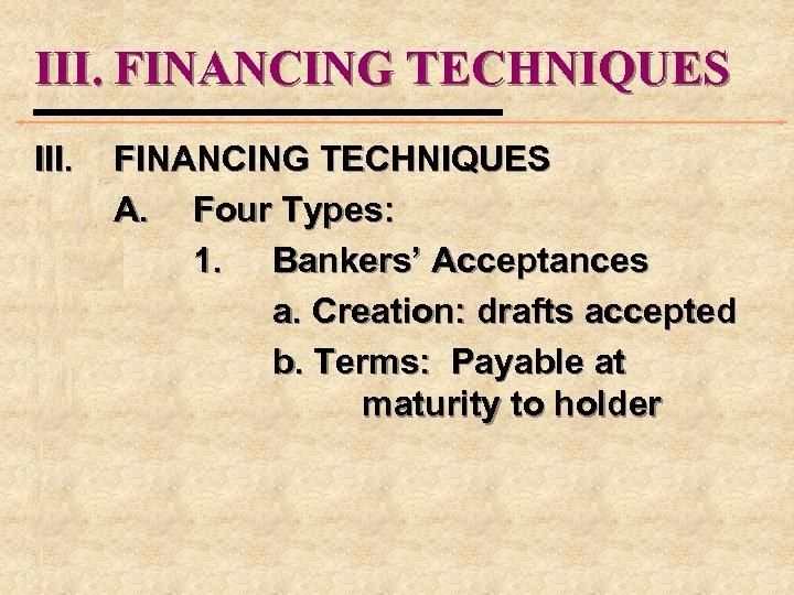 III. FINANCING TECHNIQUES III. FINANCING TECHNIQUES A. Four Types: 1. Bankers' Acceptances a. Creation:
