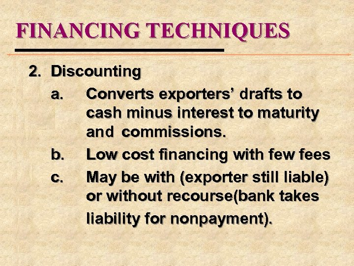FINANCING TECHNIQUES 2. Discounting a. Converts exporters' drafts to cash minus interest to maturity