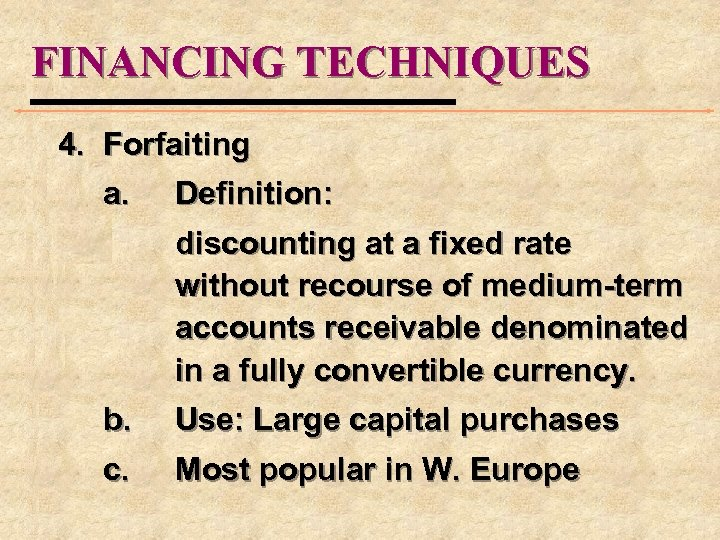 FINANCING TECHNIQUES 4. Forfaiting a. Definition: discounting at a fixed rate without recourse of