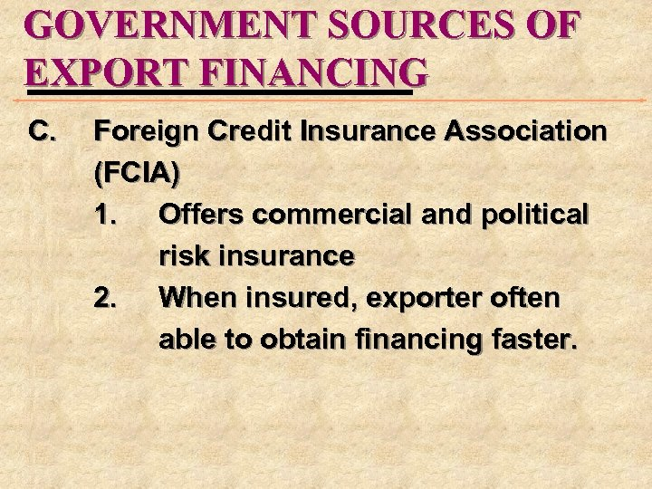 GOVERNMENT SOURCES OF EXPORT FINANCING C. Foreign Credit Insurance Association (FCIA) 1. Offers commercial