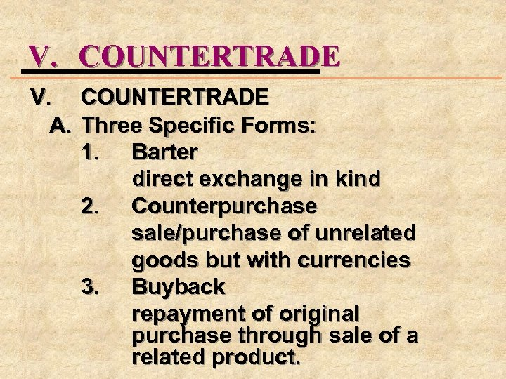 V. COUNTERTRADE A. Three Specific Forms: 1. Barter direct exchange in kind 2. Counterpurchase