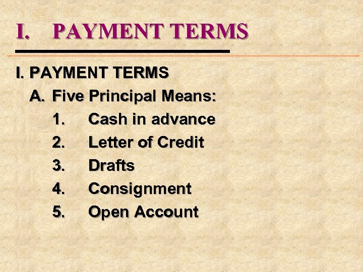 I. PAYMENT TERMS A. Five Principal Means: 1. Cash in advance 2. Letter of
