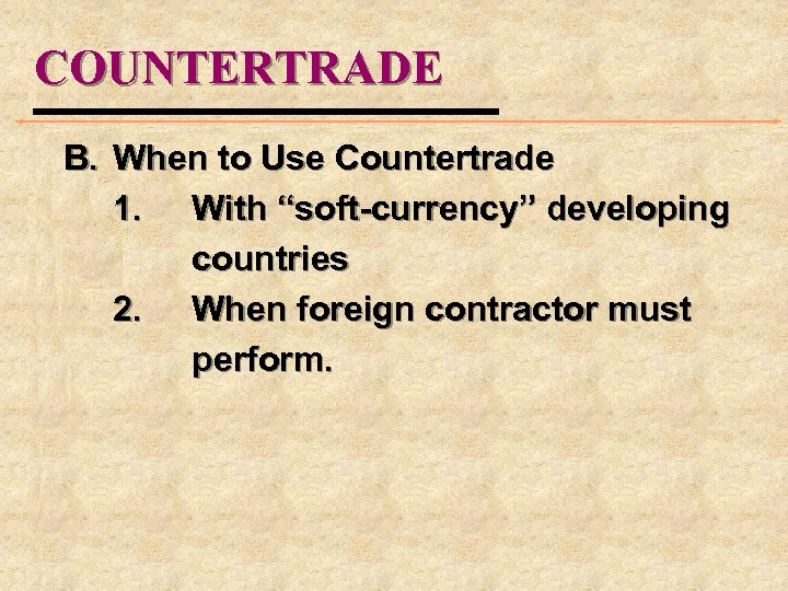 """COUNTERTRADE B. When to Use Countertrade 1. With """"soft-currency"""" developing countries 2. When foreign"""