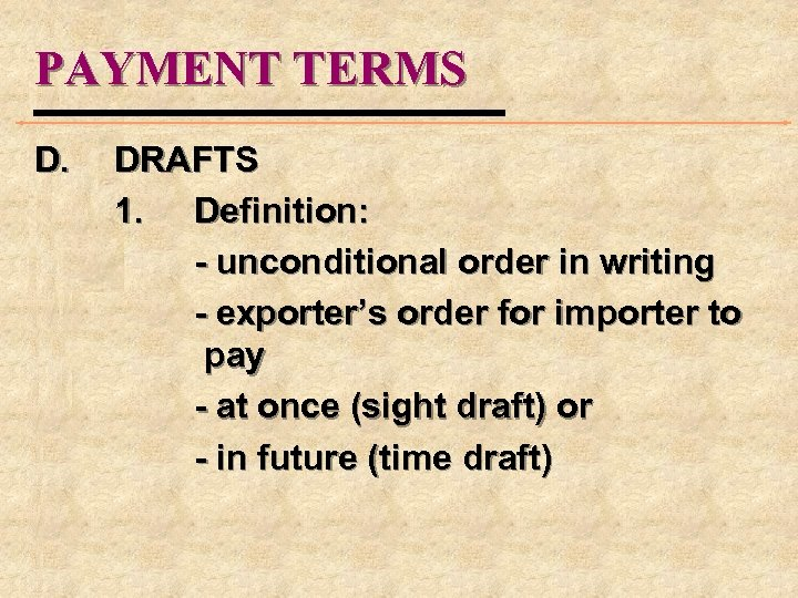 PAYMENT TERMS D. DRAFTS 1. Definition: - unconditional order in writing - exporter's order
