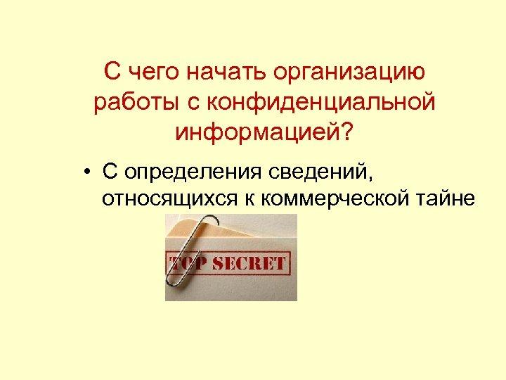 С чего начать организацию работы с конфиденциальной информацией? • С определения сведений, относящихся к