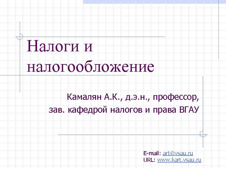 Налоги и налогообложение Камалян А. К. , д. э. н. , профессор, зав. кафедрой
