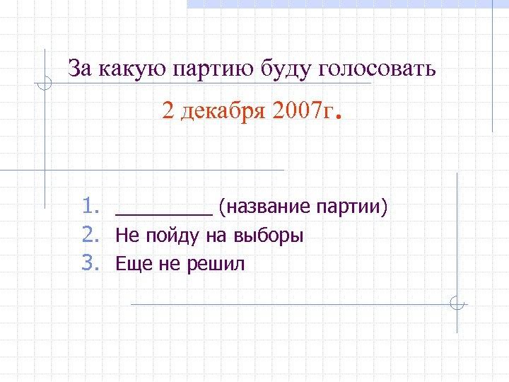 За какую партию буду голосовать 2 декабря 2007 г. 1. _____ (название партии) 2.