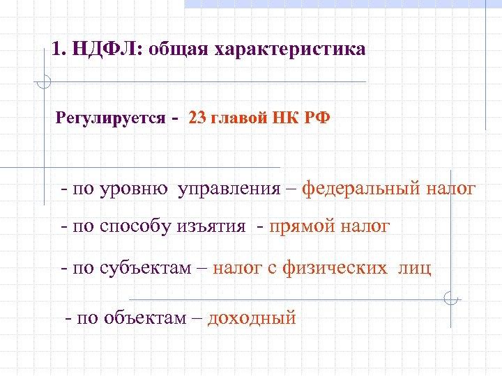 1. НДФЛ: общая характеристика Регулируется - 23 главой НК РФ - по уровню управления