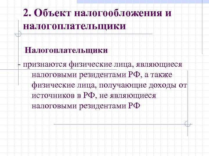2. Объект налогообложения и налогоплательщики Налогоплательщики - признаются физические лица, являющиеся налоговыми резидентами РФ,