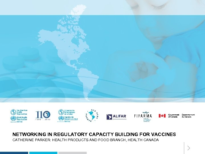 NETWORKING IN REGULATORY CAPACITY BUILDING FOR VACCINES CATHERINE PARKER: HEALTH PRODUCTS AND FOOD BRANCH,