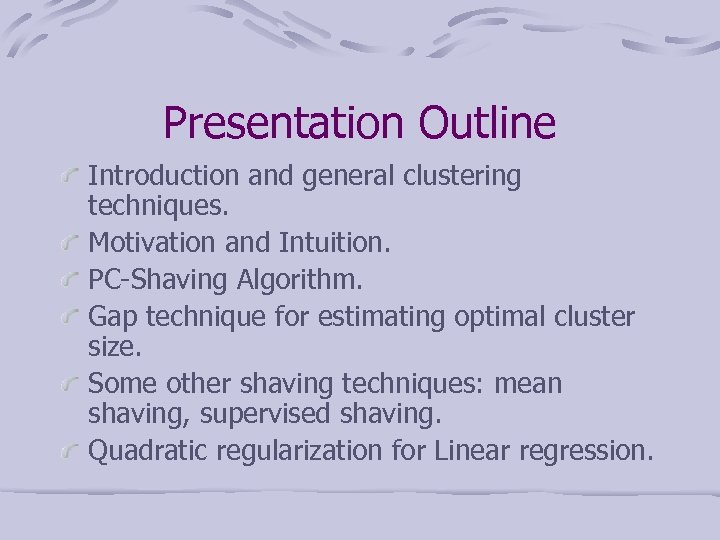 Presentation Outline Introduction and general clustering techniques. Motivation and Intuition. PC-Shaving Algorithm. Gap technique