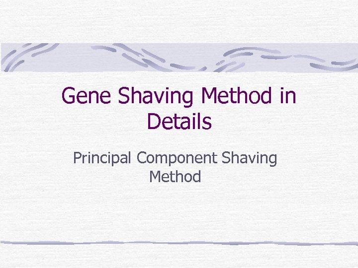 Gene Shaving Method in Details Principal Component Shaving Method