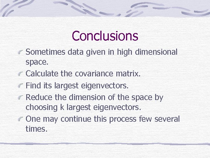 Conclusions Sometimes data given in high dimensional space. Calculate the covariance matrix. Find its
