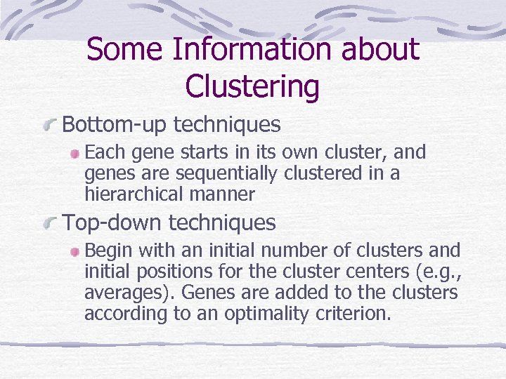 Some Information about Clustering Bottom-up techniques Each gene starts in its own cluster, and