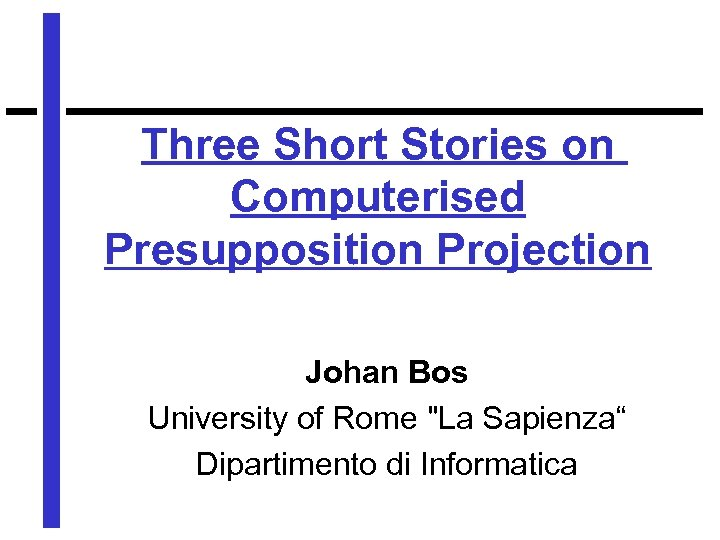 Three Short Stories on Computerised Presupposition Projection Johan Bos University of Rome