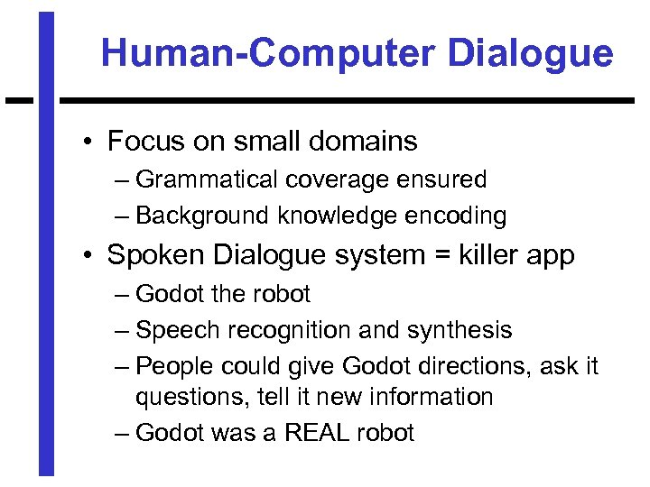 Human-Computer Dialogue • Focus on small domains – Grammatical coverage ensured – Background knowledge