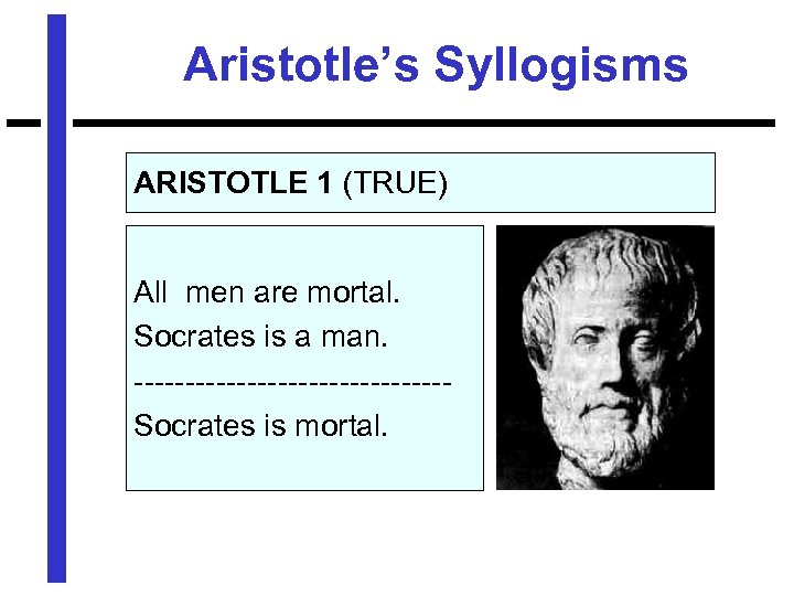 Aristotle's Syllogisms ARISTOTLE 1 (TRUE) All men are mortal. Socrates is a man. ---------------Socrates