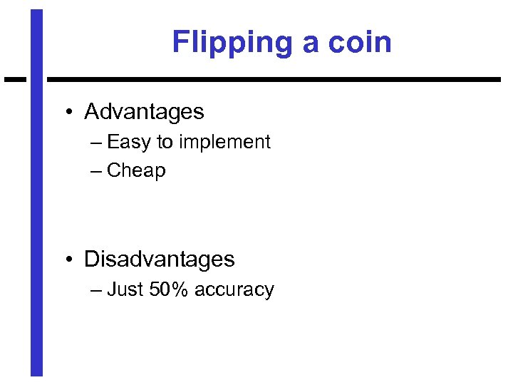 Flipping a coin • Advantages – Easy to implement – Cheap • Disadvantages –