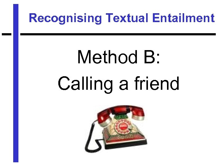 Recognising Textual Entailment Method B: Calling a friend