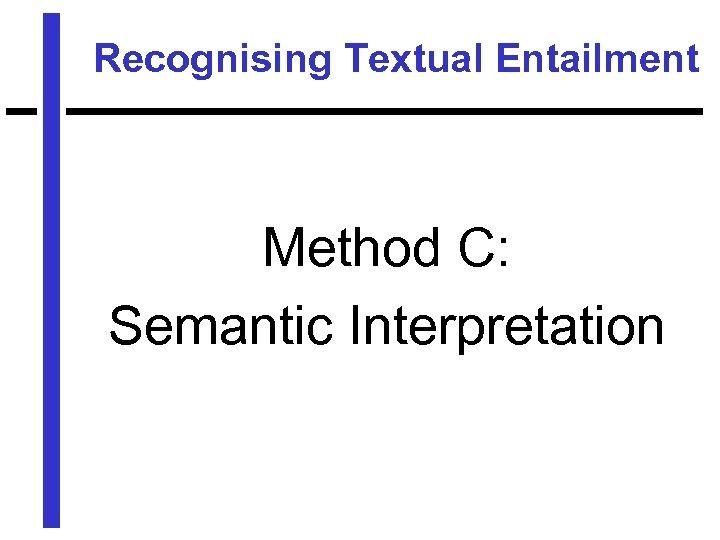 Recognising Textual Entailment Method C: Semantic Interpretation