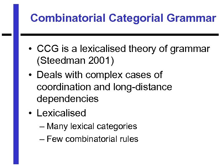 Combinatorial Categorial Grammar • CCG is a lexicalised theory of grammar (Steedman 2001) •