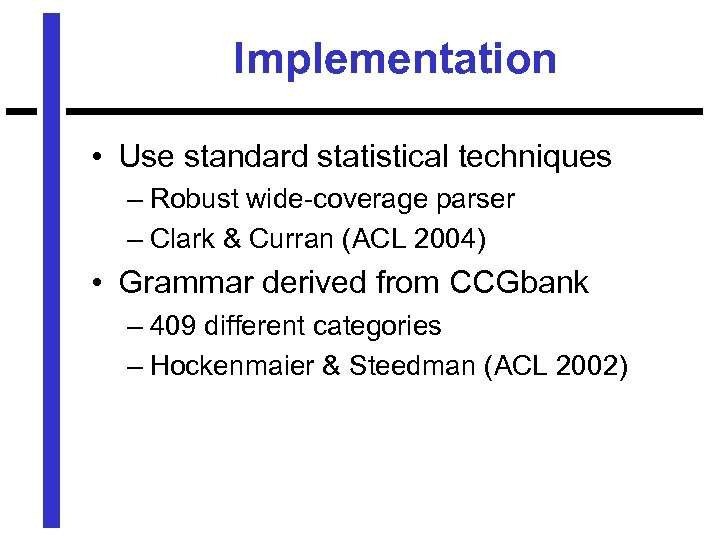 Implementation • Use standard statistical techniques – Robust wide-coverage parser – Clark & Curran