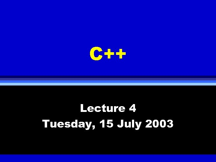 C++ Lecture 4 Tuesday, 15 July 2003