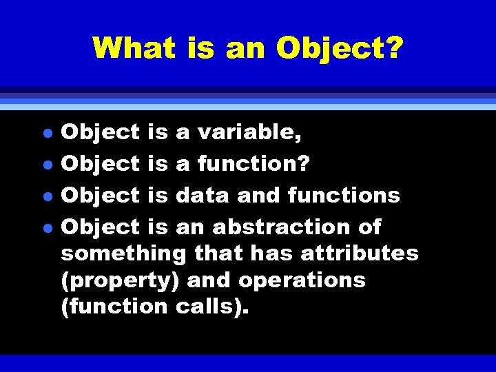 What is an Object? l l Object is a variable, Object is a function?
